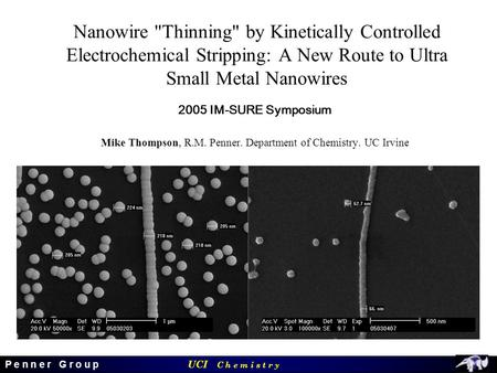 UCI C h e m i s t r y P e n n e r G r o u p Nanowire Thinning by Kinetically Controlled Electrochemical Stripping: A New Route to Ultra Small Metal Nanowires.