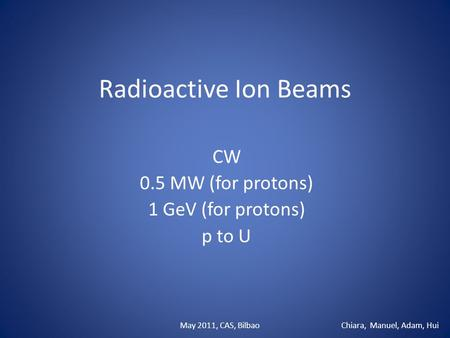 Radioactive Ion Beams CW 0.5 MW (for protons) 1 GeV (for protons) p to U Chiara, Manuel, Adam, HuiMay 2011, CAS, Bilbao.