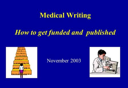 Medical Writing How to get funded and published November 2003.