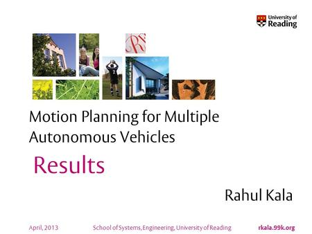 School of Systems, Engineering, University of Reading rkala.99k.org April, 2013 Motion Planning for Multiple Autonomous Vehicles Rahul Kala Results.