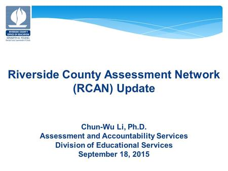 Riverside County Assessment Network (RCAN) Update Chun-Wu Li, Ph.D. Assessment and Accountability Services Division of Educational Services September 18,