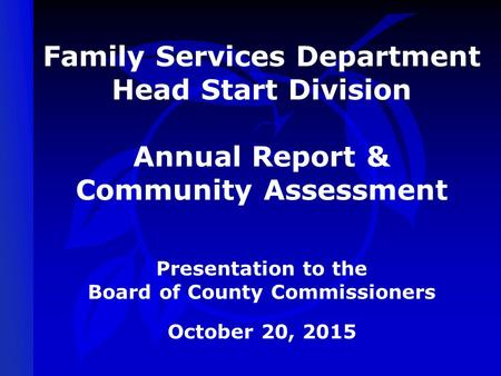 Family Services Department Head Start Division Annual Report & Community Assessment Presentation to the Board of County Commissioners October 20, 2015.