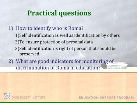 Practical questions 1)How to identify who is Roma? 1)Self identification as well as identification by others 2)To ensure protection of personal data 3)Self.