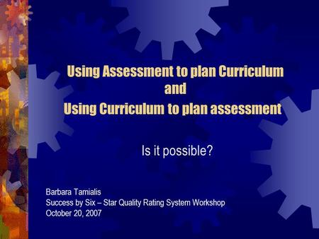 Using Assessment to plan Curriculum and Using Curriculum to plan assessment Is it possible? Barbara Tamialis Success by Six – Star Quality Rating System.