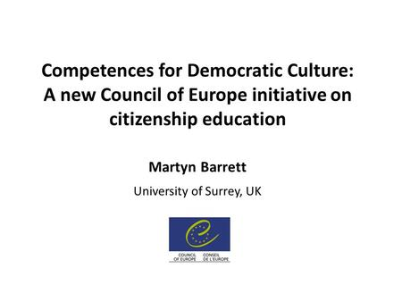 Competences for Democratic Culture: A new Council of Europe initiative on citizenship education Martyn Barrett University of Surrey, UK.