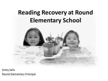 Reading Recovery at Round Elementary School Dotty Selix Round Elementary Principal.
