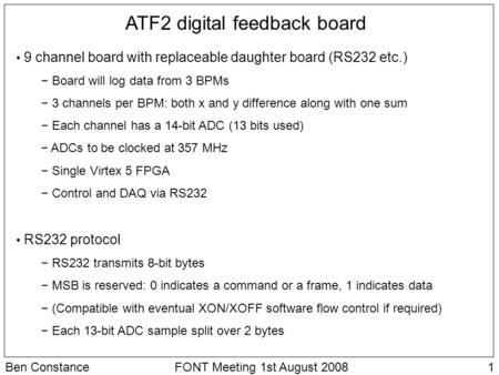 1Ben ConstanceFONT Meeting 1st August 2008 ATF2 digital feedback board 9 channel board with replaceable daughter board (RS232 etc.) − Board will log data.