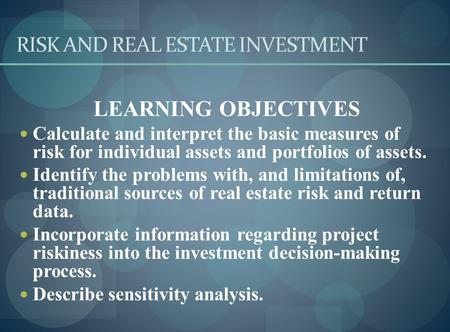 RISK AND REAL ESTATE INVESTMENT LEARNING OBJECTIVES Calculate and interpret the basic measures of risk for individual assets and portfolios of assets.