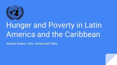Hunger and Poverty in Latin America and the Caribbean Aminat, Amber, John, Jordan and Tobin.
