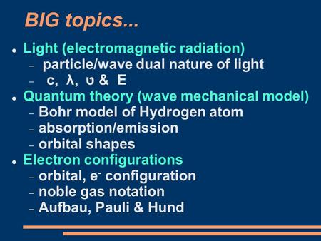 BIG topics... Light (electromagnetic radiation)  particle/wave dual nature of light  c, λ, ט & E Quantum theory (wave mechanical model)  Bohr model.