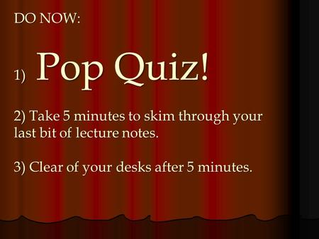 DO NOW: 1) Pop Quiz! 2) Take 5 minutes to skim through your last bit of lecture notes. 3) Clear of your desks after 5 minutes.