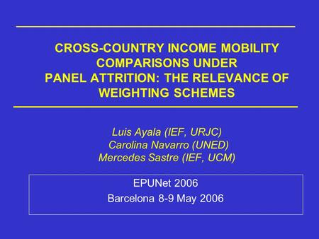 CROSS-COUNTRY INCOME MOBILITY COMPARISONS UNDER PANEL ATTRITION: THE RELEVANCE OF WEIGHTING SCHEMES Luis Ayala (IEF, URJC) Carolina Navarro (UNED) Mercedes.