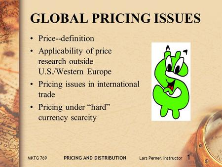 MKTG 769 PRICING AND DISTRIBUTION Lars Perner, Instructor 1 GLOBAL PRICING ISSUES Price--definition Applicability of price research outside U.S./Western.