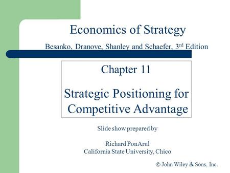 Economics of Strategy Slide show prepared by Richard PonArul California State University, Chico  John Wiley  Sons, Inc. Chapter 11 Strategic Positioning.