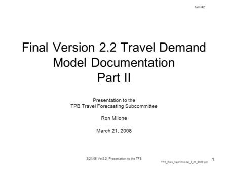 3/21/08 Ver2.2 Presentation to the TFS 1 Final Version 2.2 Travel Demand Model Documentation Part II Presentation to the TPB Travel Forecasting Subcommittee.