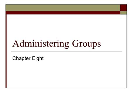 Administering Groups Chapter Eight. Exam Objectives In this Chapter:  Plan a security group hierarchy based upon delegation requirements  Plan a security.