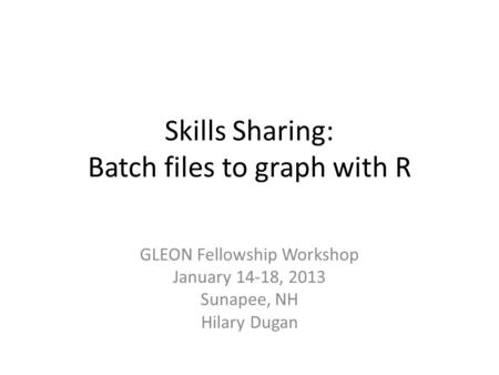 Skills Sharing: Batch files to graph with R GLEON Fellowship Workshop January 14-18, 2013 Sunapee, NH Hilary Dugan.