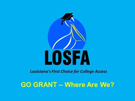Louisiana's First Choice for College Access GO GRANT – Where Are We?