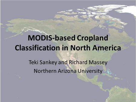 MODIS-based Cropland Classification in North America Teki Sankey and Richard Massey Northern Arizona University.