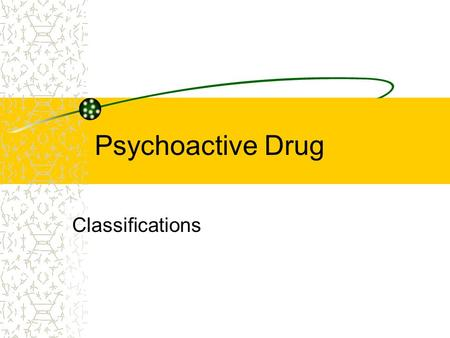 Psychoactive Drug Classifications.