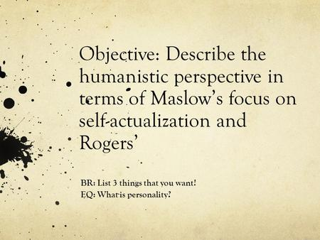 Objective: Describe the humanistic perspective in terms of Maslow's focus on self-actualization and Rogers' BR: List 3 things that you want! EQ: What is.