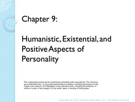 Chapter 9: Humanistic, Existential, and Positive Aspects of Personality This multimedia product and its contents are protected under copyright law. The.