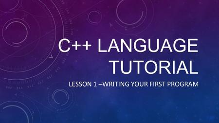 C++ LANGUAGE TUTORIAL LESSON 1 –WRITING YOUR FIRST PROGRAM.