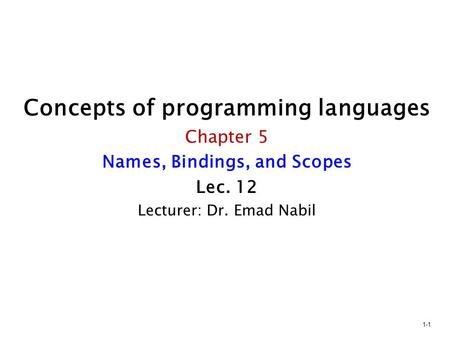 Concepts of programming languages Chapter 5 Names, Bindings, and Scopes Lec. 12 Lecturer: Dr. Emad Nabil 1-1.
