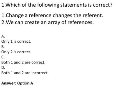 1.Which of the following statements is correct? 1.Change a reference changes the referent. 2.We can create an array of references. A. Only 1 is correct.