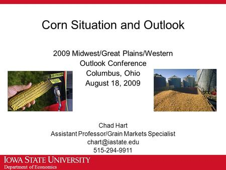 Department of Economics Corn Situation and Outlook 2009 Midwest/Great Plains/Western Outlook Conference Columbus, Ohio August 18, 2009 Chad Hart Assistant.