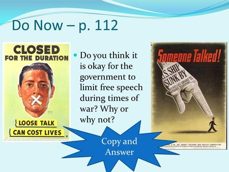Do Now – p. 112 Do you think it is okay for the government to limit free speech during times of war? Why or why not? Copy and Answer.