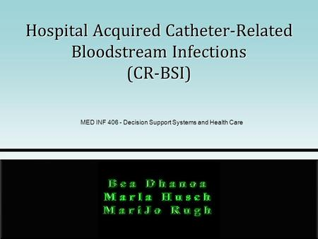 Hospital Acquired Catheter-Related Bloodstream Infections (CR-BSI) MED INF 406 - Decision Support Systems and Health Care.