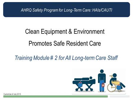 AHRQ Safety Program for Long-Term Care: HAIs/CAUTI Clean Equipment & Environment Promotes Safe Resident Care Training Module # 2 for All Long-term Care.