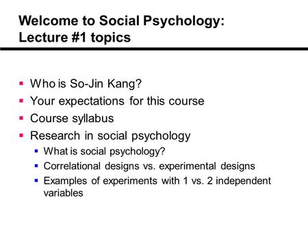 Welcome to Social Psychology: Lecture #1 topics  Who is So-Jin Kang?  Your expectations for this course  Course syllabus  Research in social psychology.