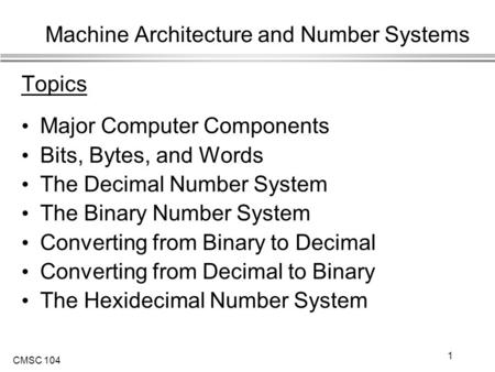 CMSC 104 1 Machine Architecture and Number Systems Topics Major Computer Components Bits, Bytes, and Words The Decimal Number System The Binary Number.