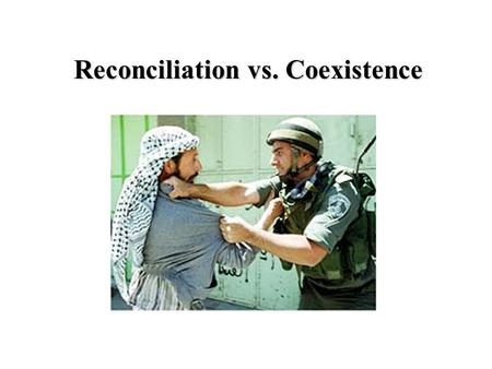 Reconciliation vs. Coexistence. Peace: Creation and maintenance of relationship of proven value and worth.