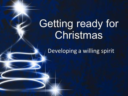 Getting ready for Christmas Developing a willing spirit.