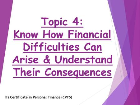 Topic 4: Know How Financial Difficulties Can Arise & Understand Their Consequences ifs Certificate in Personal Finance (CPF5)