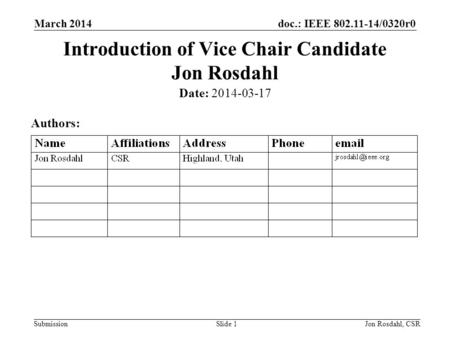 Doc.: IEEE 802.11-14/0320r0 Submission March 2014 Jon Rosdahl, CSRSlide 1 Introduction of Vice Chair Candidate Jon Rosdahl Date: 2014-03-17 Authors: