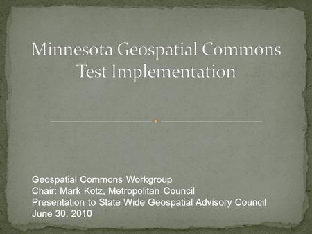 Geospatial Commons Workgroup Chair: Mark Kotz, Metropolitan Council Presentation to State Wide Geospatial Advisory Council June 30, 2010.