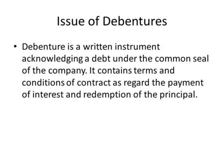 Issue of Debentures Debenture is a written instrument acknowledging a debt under the common seal of the company. It contains terms and conditions of contract.