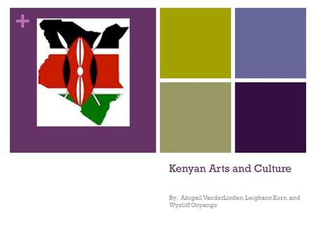 + Kenyan Arts and Culture By: Abigail VanderLinden, Leighann Korn, and Wycliff Onyango.