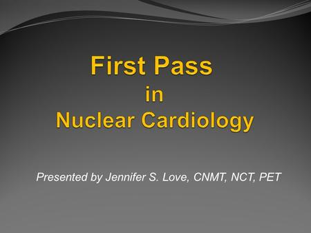 Presented by Jennifer S. Love, CNMT, NCT, PET. Objectives Examine the concept of First Pass and its role in Nuclear Cardiology imaging. Define and describe.