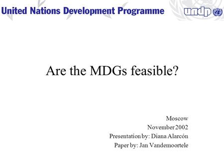 Are the MDGs feasible? Moscow November 2002 Presentation by: Diana Alarcón Paper by: Jan Vandemoortele.