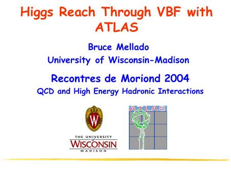 Higgs Reach Through VBF with ATLAS Bruce Mellado University of Wisconsin-Madison Recontres de Moriond 2004 QCD and High Energy Hadronic Interactions.