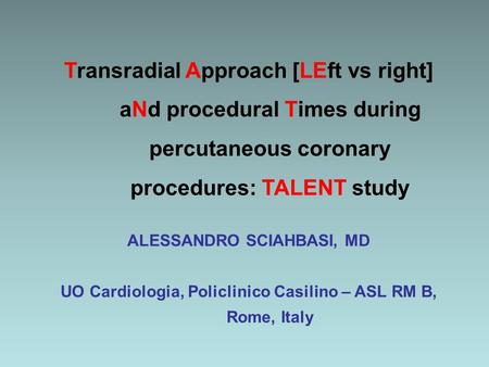 Transradial Approach [LEft vs right] aNd procedural Times during percutaneous coronary procedures: TALENT study ALESSANDRO SCIAHBASI, MD UO Cardiologia,