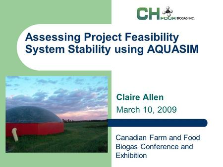 Assessing Project Feasibility System Stability using AQUASIM Claire Allen March 10, 2009 Canadian Farm and Food Biogas Conference and Exhibition.