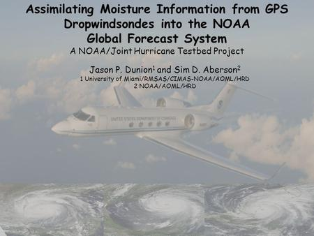 Assimilating Moisture Information from GPS Dropwindsondes into the NOAA Global Forecast System A NOAA/Joint Hurricane Testbed Project Jason P. Dunion 1.