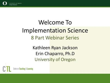 Welcome To Implementation Science 8 Part Webinar Series Kathleen Ryan Jackson Erin Chaparro, Ph.D University of Oregon.
