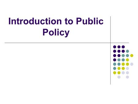 Introduction to Public Policy. Outline What is public policy? Why study it? Contexts of public policy Reasons for government intervention Role of policy.